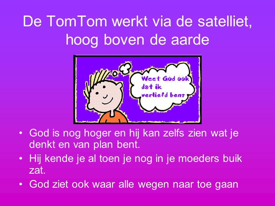 De TomTom werkt via de satelliet, hoog boven de aarde God is nog hoger en hij kan zelfs zien wat je denkt en van plan bent. Hij kende je al toen je no