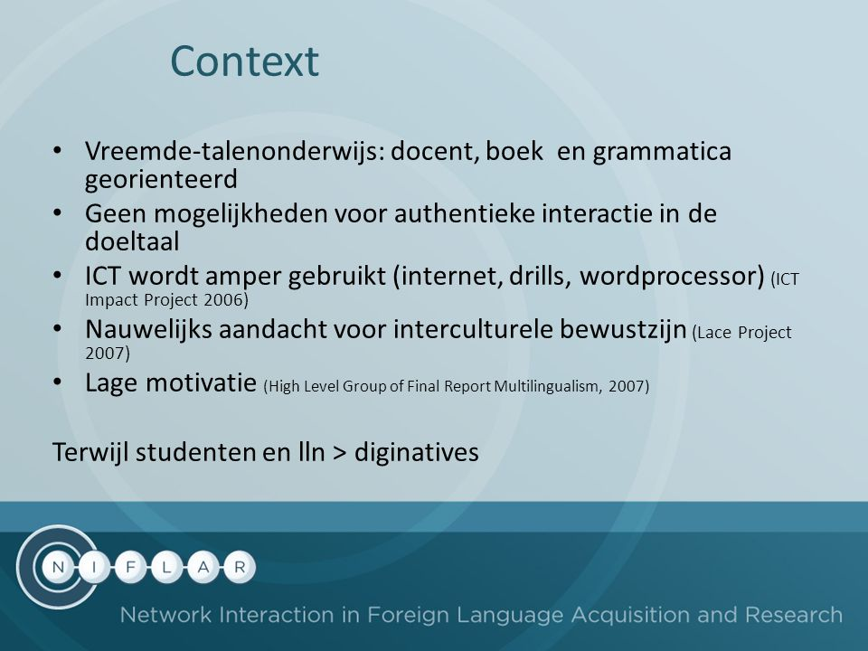 Context Vreemde-talenonderwijs: docent, boek en grammatica georienteerd Geen mogelijkheden voor authentieke interactie in de doeltaal ICT wordt amper