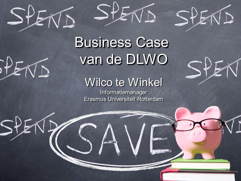 Business Case van de DLWO Wilco te Winkel Informatiemanager Erasmus Universiteit Rotterdam Wilco te Winkel Informatiemanager Erasmus Universiteit Rott