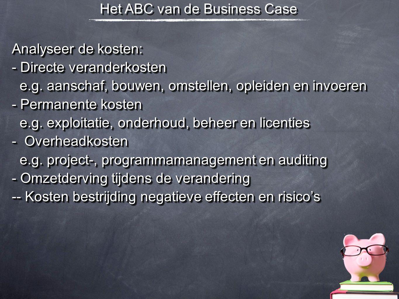 Het ABC van de Business Case Analyseer de kosten: - Directe veranderkosten e.g. aanschaf, bouwen, omstellen, opleiden en invoeren e.g. aanschaf, bouwe