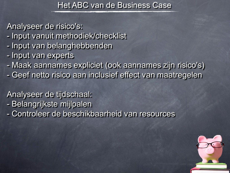 Het ABC van de Business Case Analyseer de risico's: - Input vanuit methodiek/checklist - Input van belanghebbenden - Input van experts - Maak aannames