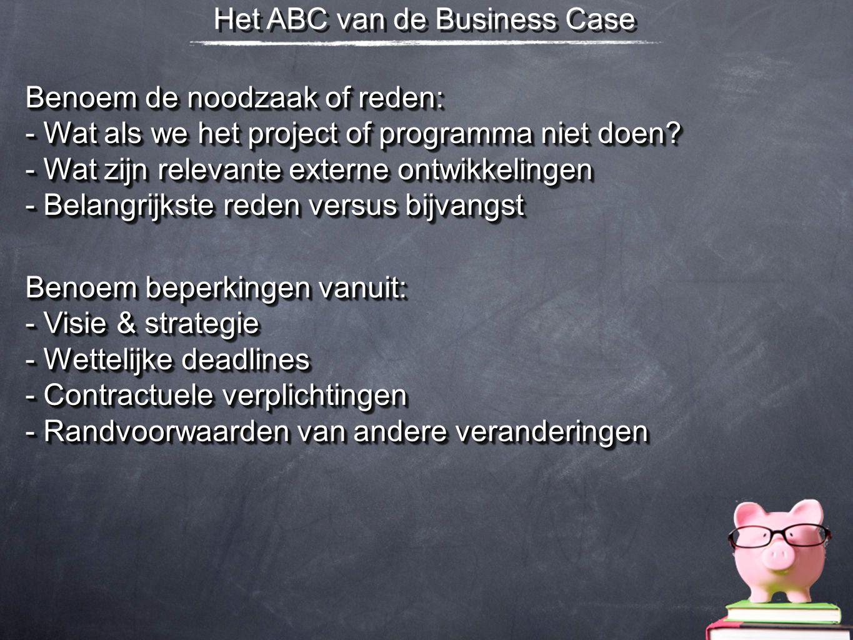 Het ABC van de Business Case Benoem de noodzaak of reden: - Wat als we het project of programma niet doen? - Wat zijn relevante externe ontwikkelingen
