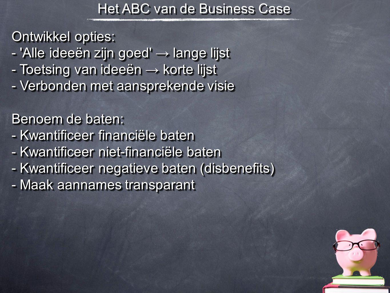 Het ABC van de Business Case Ontwikkel opties: - 'Alle ideeën zijn goed' → lange lijst - Toetsing van ideeën → korte lijst - Verbonden met aansprekend
