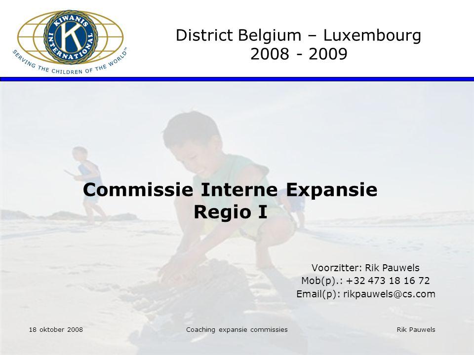 Rik Pauwels Coaching expansie commissies Commissie Interne Expansie Regio I District Belgium – Luxembourg 2008 - 2009 Voorzitter: Rik Pauwels Mob(p).: +32 473 18 16 72 Email(p): rikpauwels@cs.com 18 oktober 2008