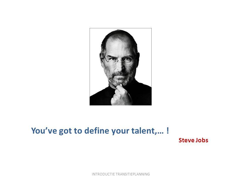 You've got to define your talent,… ! Steve Jobs INTRODUCTIE TRANSITIEPLANNING