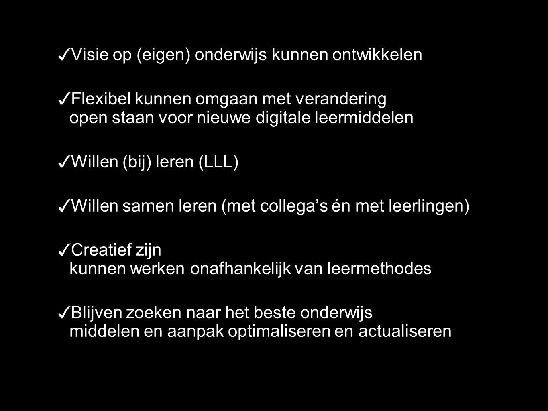 ✓ Visie op (eigen) onderwijs kunnen ontwikkelen ✓ Flexibel kunnen omgaan met verandering open staan voor nieuwe digitale leermiddelen ✓ Willen (bij) leren (LLL) ✓ Willen samen leren (met collega's én met leerlingen) ✓ Creatief zijn kunnen werken onafhankelijk van leermethodes ✓ Blijven zoeken naar het beste onderwijs middelen en aanpak optimaliseren en actualiseren