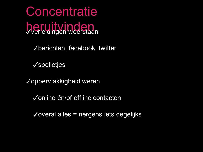 ✓ verleidingen weerstaan ✓ berichten, facebook, twitter ✓ spelletjes ✓ oppervlakkigheid weren ✓ online én/of offline contacten ✓ overal alles = nergens iets degelijks Concentratie heruitvinden