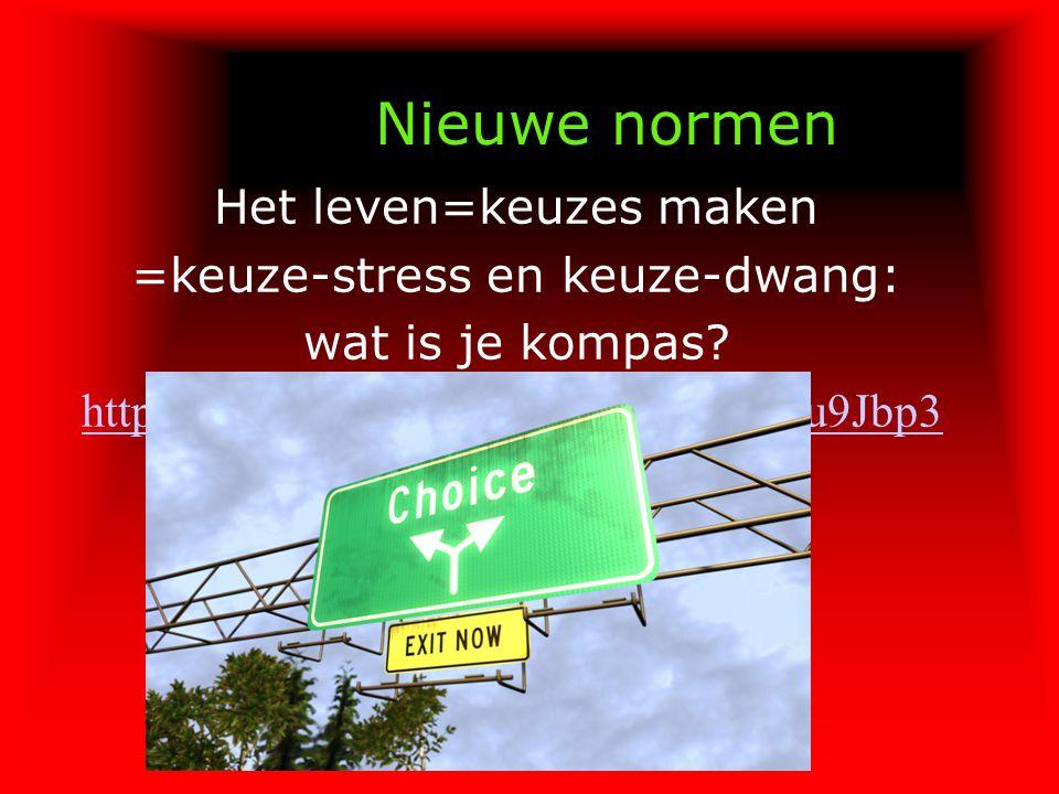 Nieuwe normen Het leven=keuzes maken =keuze-stress en keuze-dwang: wat is je kompas? http://www.youtube.com/watch?v=FXu9Jbp3 Yj0