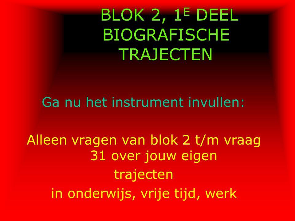 BLOK 2, 1 E DEEL BIOGRAFISCHE TRAJECTEN Ga nu het instrument invullen: Alleen vragen van blok 2 t/m vraag 31 over jouw eigen trajecten in onderwijs, v