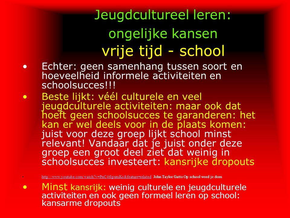 Jeugdcultureel leren: ongelijke kansen vrije tijd - school Echter: geen samenhang tussen soort en hoeveelheid informele activiteiten en schoolsucces!!