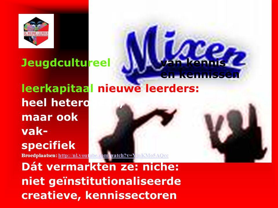 Jeugdcultureelvan kennis en kennissen leerkapitaal nieuwe leerders: heel heterogeen, maar ook vak- specifiek Broedplaatsen: http://nl.youtube.com/watc