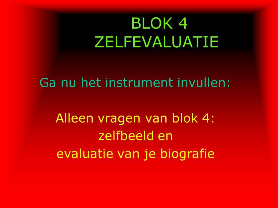 BLOK 4 ZELFEVALUATIE Ga nu het instrument invullen: Alleen vragen van blok 4: zelfbeeld en evaluatie van je biografie