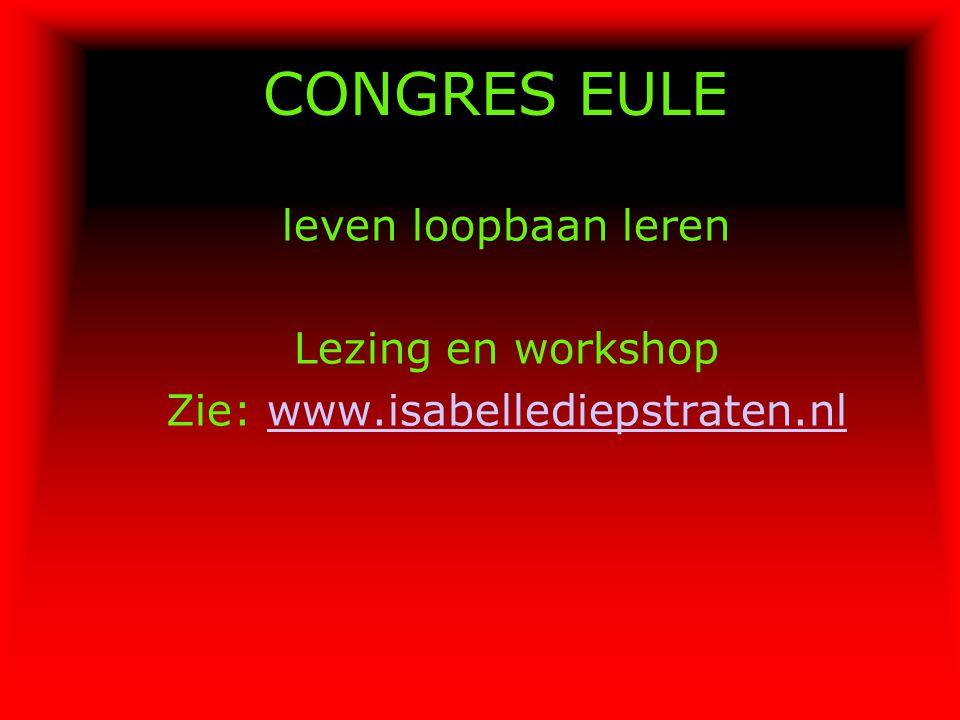 CONGRES EULE leven loopbaan leren Lezing en workshop Zie: www.isabellediepstraten.nlwww.isabellediepstraten.nl