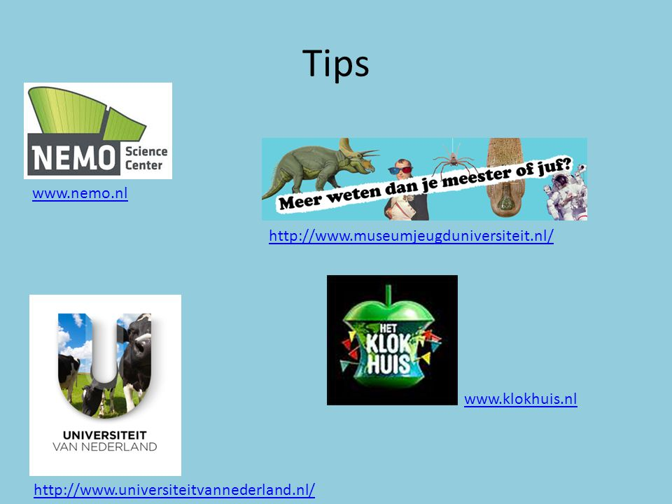 Tips http://www.universiteitvannederland.nl/ www.klokhuis.nl http://www.museumjeugduniversiteit.nl/ www.nemo.nl