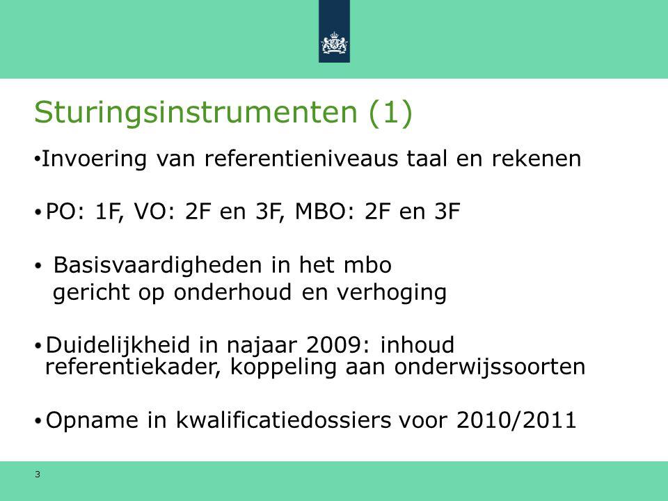 3 Sturingsinstrumenten (1) Invoering van referentieniveaus taal en rekenen PO: 1F, VO: 2F en 3F, MBO: 2F en 3F Basisvaardigheden in het mbo gericht op onderhoud en verhoging Duidelijkheid in najaar 2009: inhoud referentiekader, koppeling aan onderwijssoorten Opname in kwalificatiedossiers voor 2010/2011