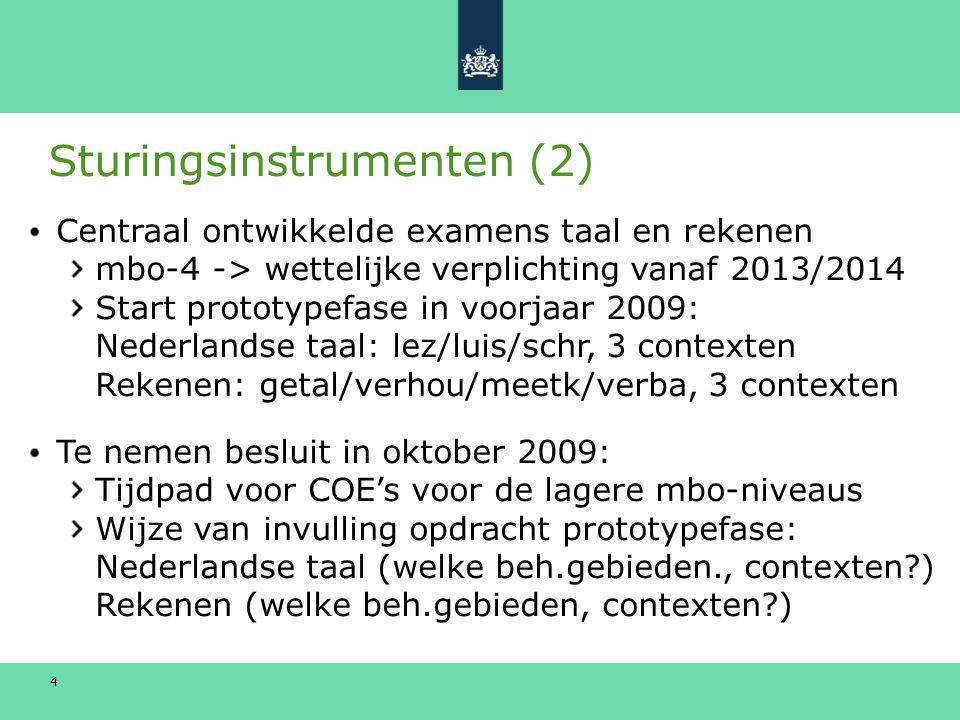 4 Sturingsinstrumenten (2) Centraal ontwikkelde examens taal en rekenen mbo-4 -> wettelijke verplichting vanaf 2013/2014 Start prototypefase in voorjaar 2009: Nederlandse taal: lez/luis/schr, 3 contexten Rekenen: getal/verhou/meetk/verba, 3 contexten Te nemen besluit in oktober 2009: Tijdpad voor COE's voor de lagere mbo-niveaus Wijze van invulling opdracht prototypefase: Nederlandse taal (welke beh.gebieden., contexten ) Rekenen (welke beh.gebieden, contexten )