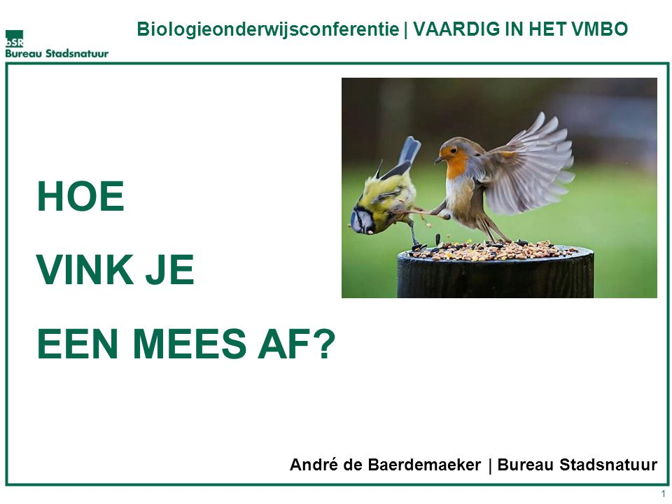 1 HOE VINK JE EEN MEES AF? André de Baerdemaeker | Bureau Stadsnatuur Biologieonderwijsconferentie | VAARDIG IN HET VMBO
