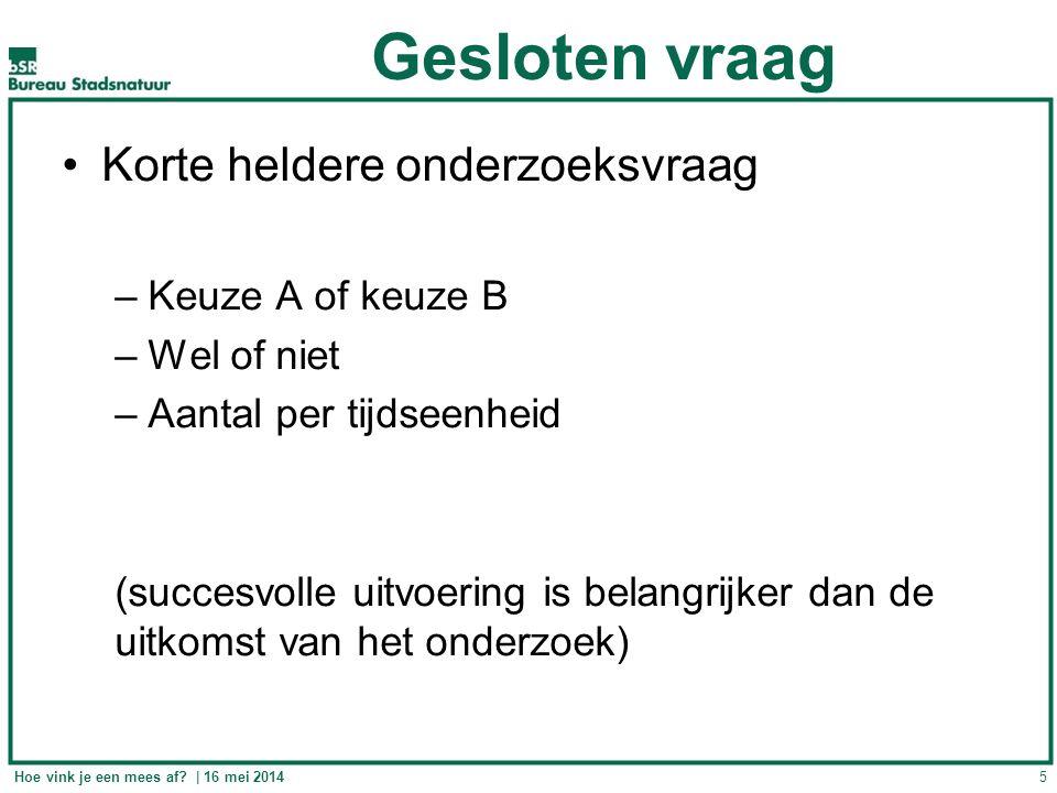 Gesloten vraag Korte heldere onderzoeksvraag –Keuze A of keuze B –Wel of niet –Aantal per tijdseenheid (succesvolle uitvoering is belangrijker dan de