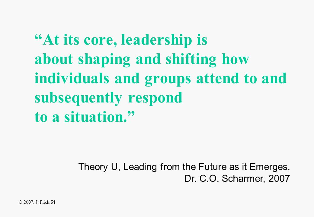 At its core, leadership is about shaping and shifting how individuals and groups attend to and subsequently respond to a situation. Theory U, Leading from the Future as it Emerges, Dr.