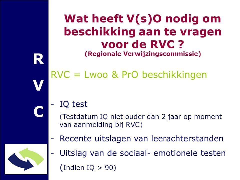 RVCRVC RVC = Lwoo & PrO beschikkingen -IQ test (Testdatum IQ niet ouder dan 2 jaar op moment van aanmelding bij RVC) -Recente uitslagen van leerachterstanden -Uitslag van de sociaal- emotionele testen ( Indien IQ > 90) Wat heeft V(s)O nodig om beschikking aan te vragen voor de RVC .
