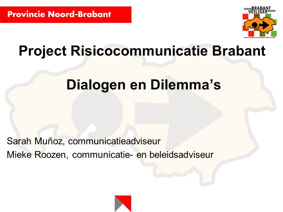 Project Risicocommunicatie Brabant Dialogen en Dilemma's Sarah Muñoz, communicatieadviseur Mieke Roozen, communicatie- en beleidsadviseur
