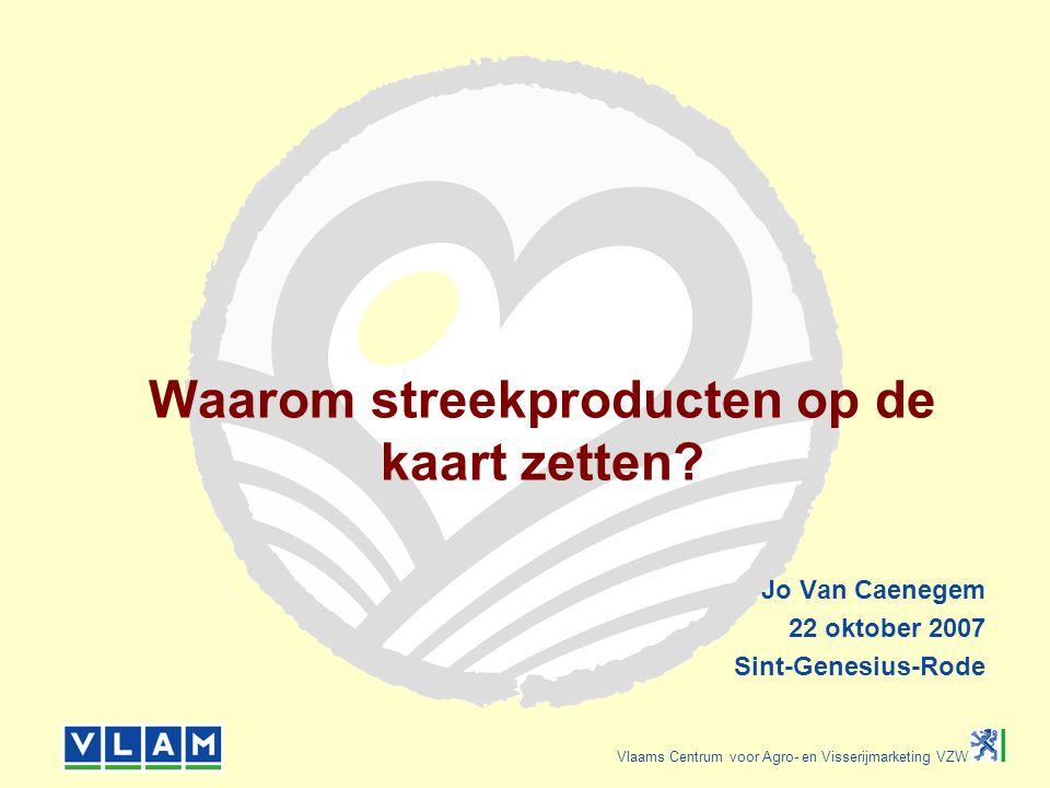 Vlaams Centrum voor Agro- en Visserijmarketing VZW Waarom streekproducten op de kaart zetten? Jo Van Caenegem 22 oktober 2007 Sint-Genesius-Rode