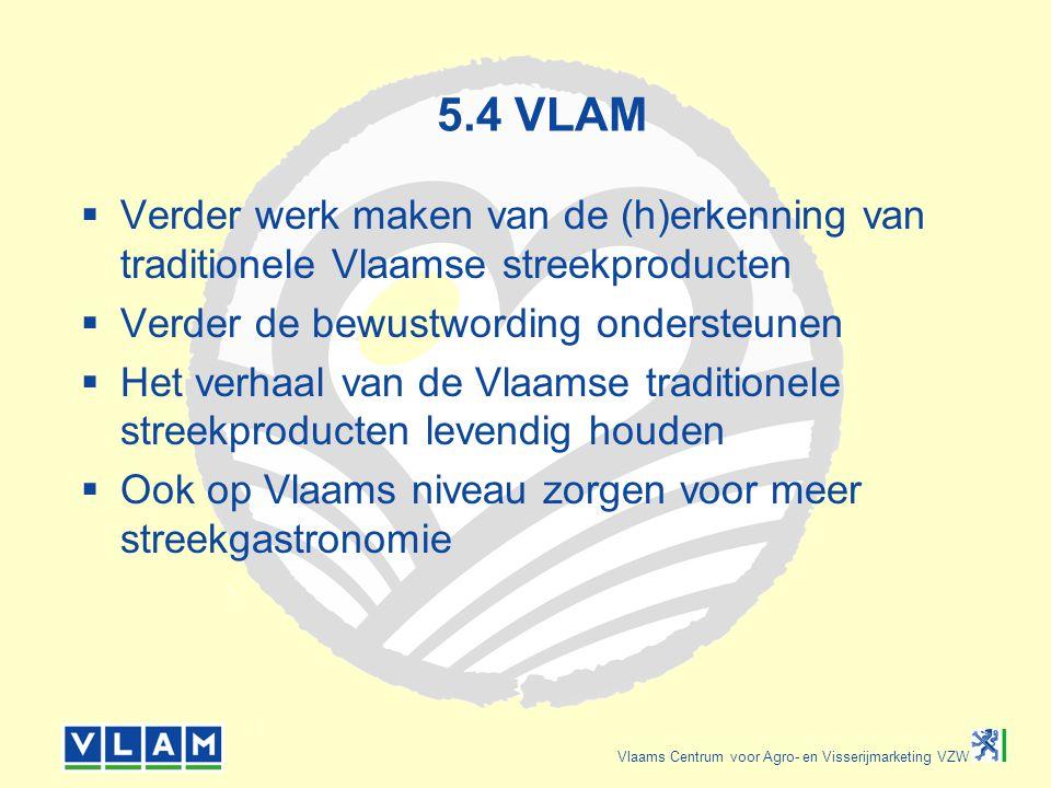 Vlaams Centrum voor Agro- en Visserijmarketing VZW 5.4 VLAM  Verder werk maken van de (h)erkenning van traditionele Vlaamse streekproducten  Verder de bewustwording ondersteunen  Het verhaal van de Vlaamse traditionele streekproducten levendig houden  Ook op Vlaams niveau zorgen voor meer streekgastronomie