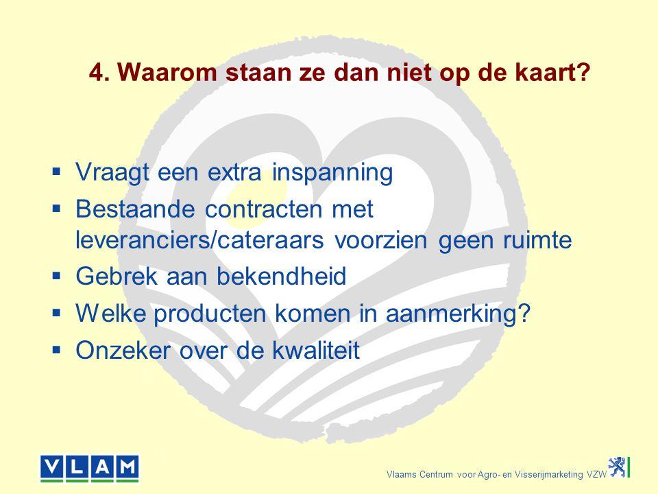 Vlaams Centrum voor Agro- en Visserijmarketing VZW 4. Waarom staan ze dan niet op de kaart?  Vraagt een extra inspanning  Bestaande contracten met l