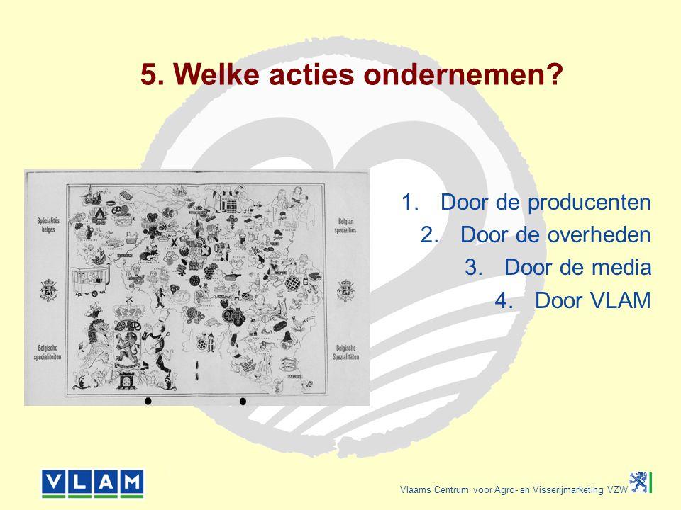 Vlaams Centrum voor Agro- en Visserijmarketing VZW 5. Welke acties ondernemen? 1.Door de producenten 2.Door de overheden 3.Door de media 4.Door VLAM