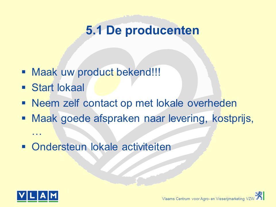 Vlaams Centrum voor Agro- en Visserijmarketing VZW 5.1 De producenten  Maak uw product bekend!!!  Start lokaal  Neem zelf contact op met lokale ove