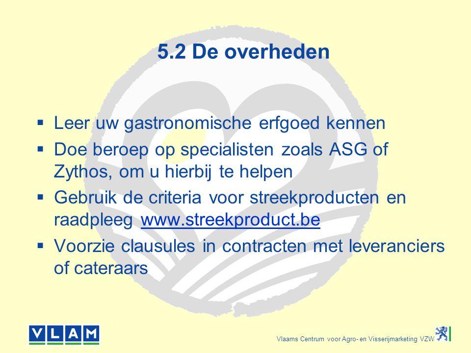 Vlaams Centrum voor Agro- en Visserijmarketing VZW 5.2 De overheden  Leer uw gastronomische erfgoed kennen  Doe beroep op specialisten zoals ASG of Zythos, om u hierbij te helpen  Gebruik de criteria voor streekproducten en raadpleeg www.streekproduct.bewww.streekproduct.be  Voorzie clausules in contracten met leveranciers of cateraars