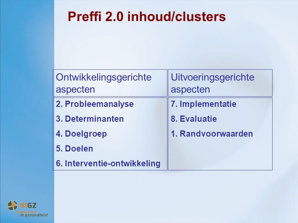 Preffi 2.0 inhoud/clusters Ontwikkelingsgerichte aspecten Uitvoeringsgerichte aspecten 2. Probleemanalyse 3. Determinanten 4. Doelgroep 5. Doelen 6. I