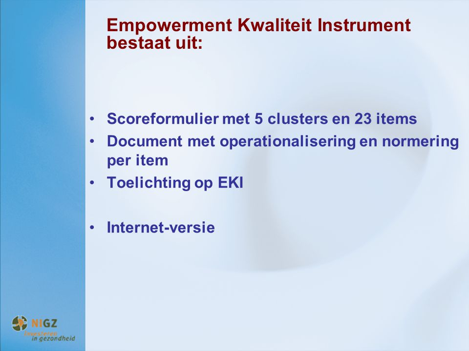 Empowerment Kwaliteit Instrument bestaat uit: Scoreformulier met 5 clusters en 23 items Document met operationalisering en normering per item Toelicht