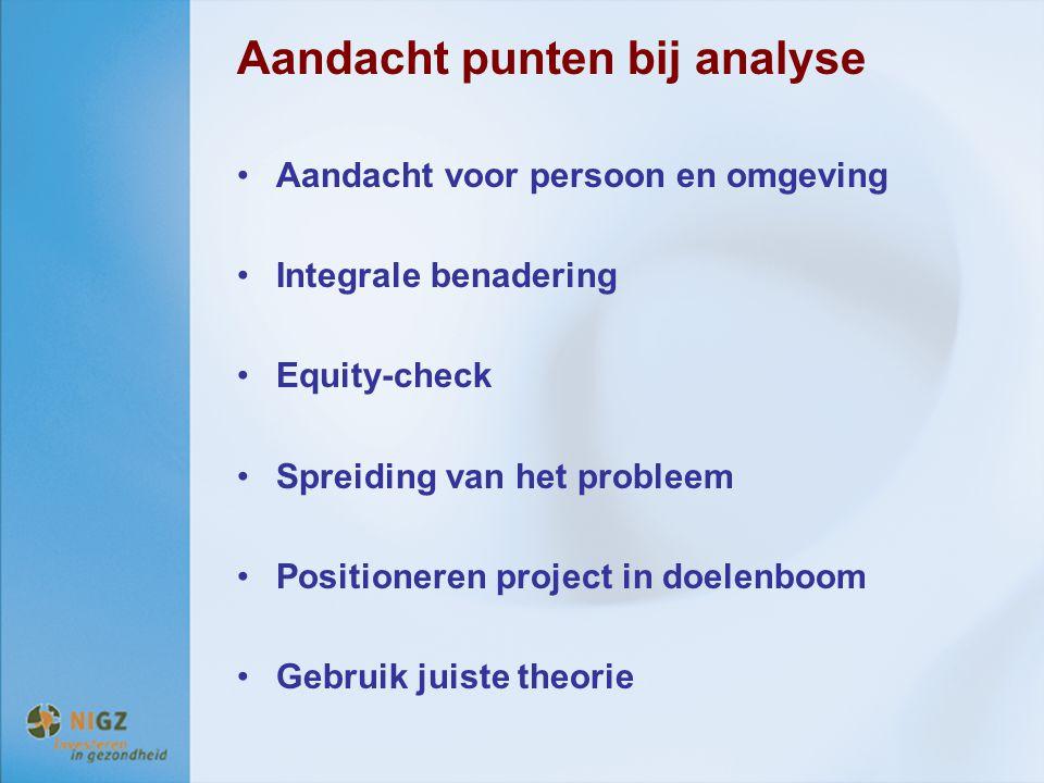 Aandacht punten bij analyse Aandacht voor persoon en omgeving Integrale benadering Equity-check Spreiding van het probleem Positioneren project in doe