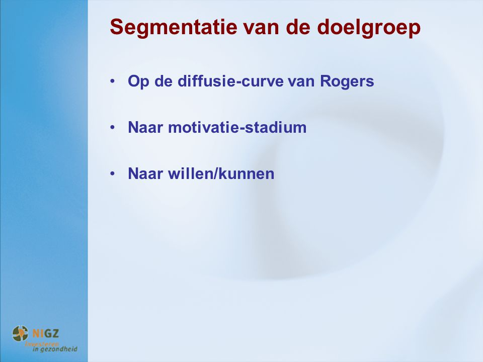 Segmentatie van de doelgroep Op de diffusie-curve van Rogers Naar motivatie-stadium Naar willen/kunnen