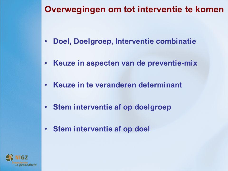 Overwegingen om tot interventie te komen Doel, Doelgroep, Interventie combinatie Keuze in aspecten van de preventie-mix Keuze in te veranderen determi