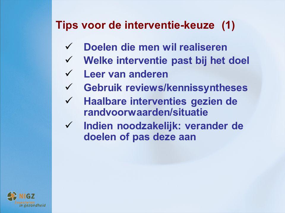 Tips voor de interventie-keuze (1) Doelen die men wil realiseren Welke interventie past bij het doel Leer van anderen Gebruik reviews/kennissyntheses