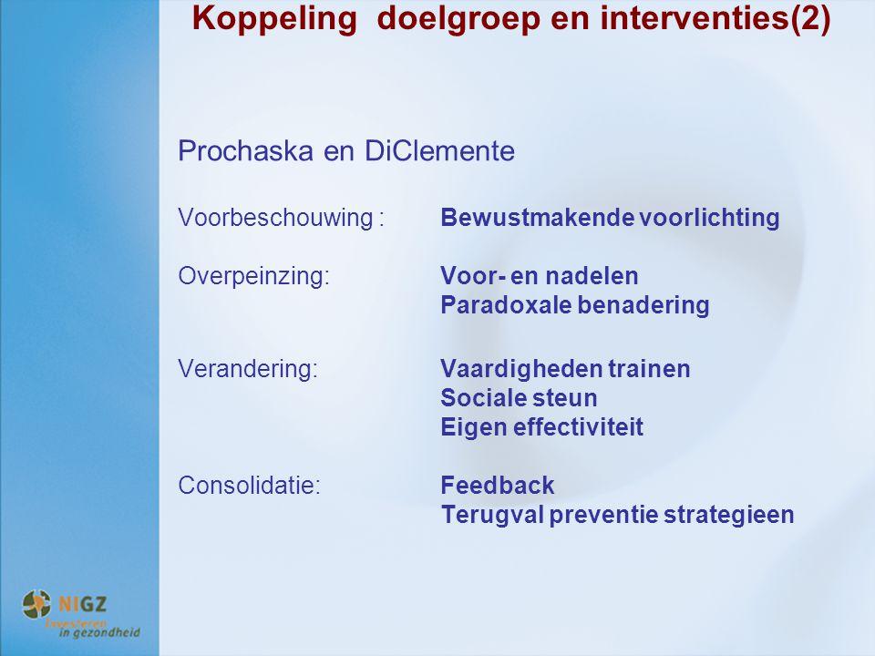 Koppeling doelgroep en interventies(2) Prochaska en DiClemente Voorbeschouwing : Bewustmakende voorlichting Overpeinzing:Voor- en nadelen Paradoxale b