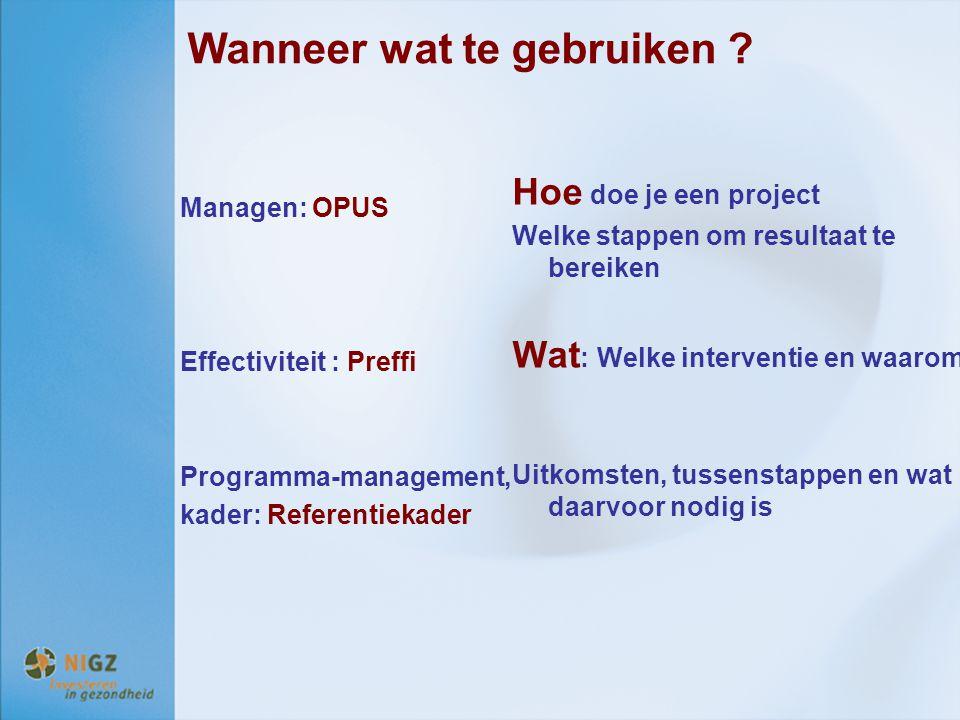 Wanneer wat te gebruiken ? Managen: OPUS Effectiviteit : Preffi Programma-management, kader: Referentiekader Hoe doe je een project Welke stappen om r