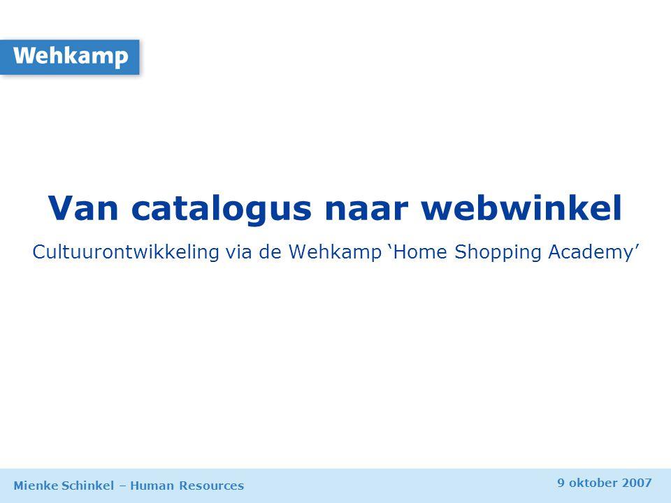 9 oktober 2007 Mienke Schinkel – Human Resources Van catalogus naar webwinkel Cultuurontwikkeling via de Wehkamp 'Home Shopping Academy'