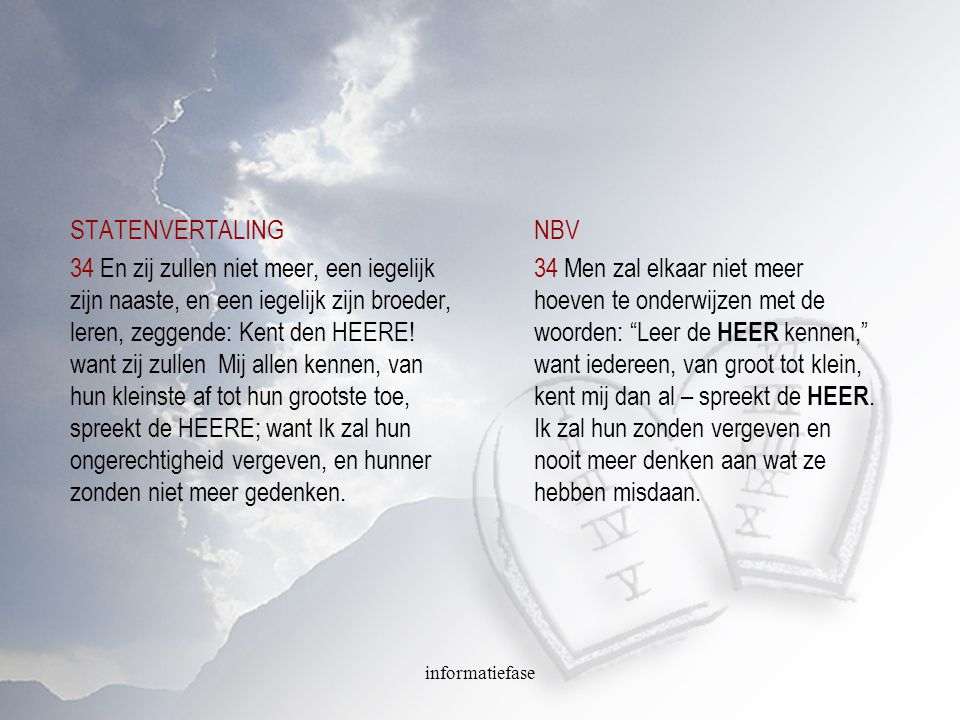 informatiefase STATENVERTALING 34 En zij zullen niet meer, een iegelijk zijn naaste, en een iegelijk zijn broeder, leren, zeggende: Kent den HEERE! wa