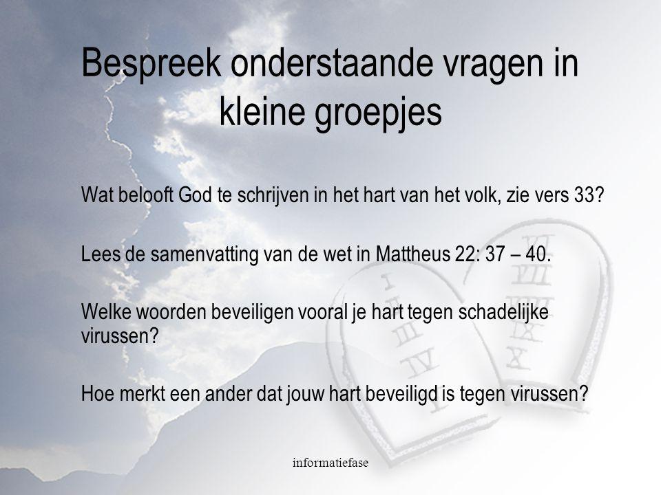 informatiefase Bespreek onderstaande vragen in kleine groepjes Wat belooft God te schrijven in het hart van het volk, zie vers 33? Lees de samenvattin