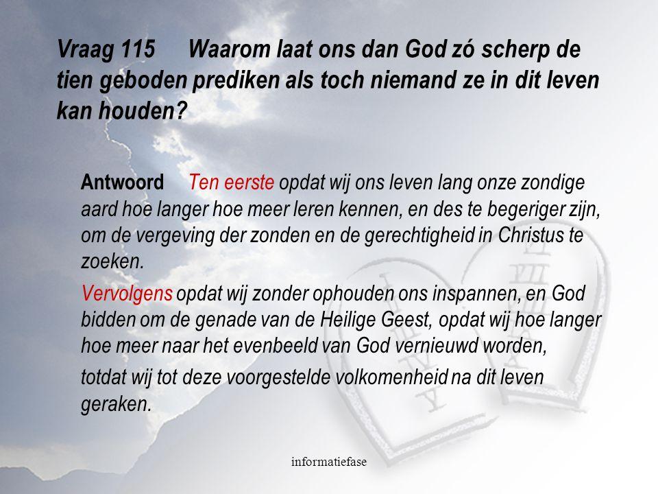 informatiefase Vraag 115Waarom laat ons dan God zó scherp de tien geboden prediken als toch niemand ze in dit leven kan houden? Antwoord Ten eerste op