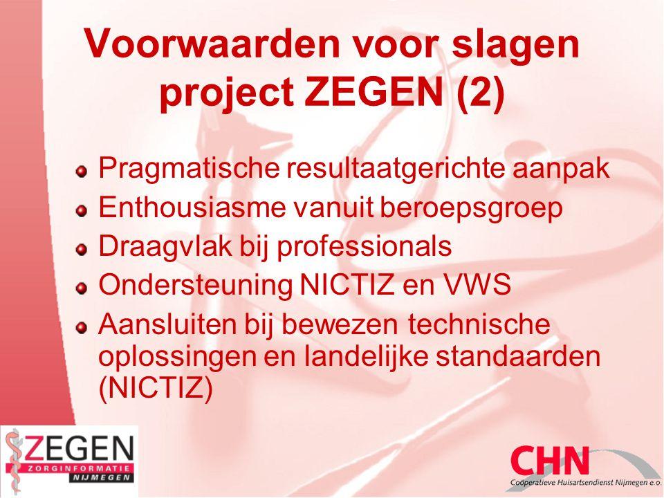 Voorwaarden voor slagen project ZEGEN (2) Pragmatische resultaatgerichte aanpak Enthousiasme vanuit beroepsgroep Draagvlak bij professionals Ondersteuning NICTIZ en VWS Aansluiten bij bewezen technische oplossingen en landelijke standaarden (NICTIZ)