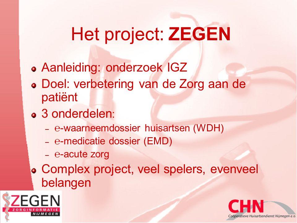 Het project: ZEGEN Aanleiding: onderzoek IGZ Doel: verbetering van de Zorg aan de patiënt 3 onderdelen : – ℮-waarneemdossier huisartsen (WDH) – ℮-medicatie dossier (EMD) – ℮-acute zorg Complex project, veel spelers, evenveel belangen