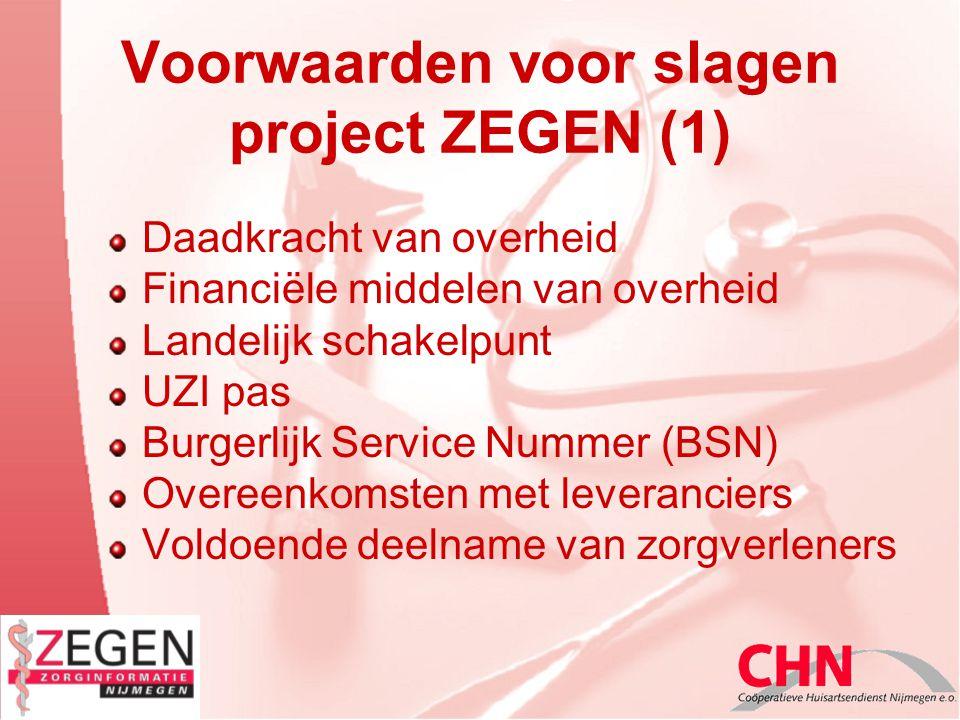 Voorwaarden voor slagen project ZEGEN (1) Daadkracht van overheid Financiële middelen van overheid Landelijk schakelpunt UZI pas Burgerlijk Service Nummer (BSN) Overeenkomsten met leveranciers Voldoende deelname van zorgverleners