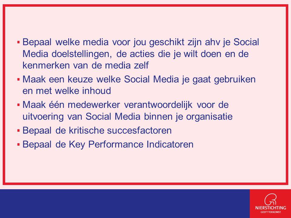  Bepaal welke media voor jou geschikt zijn ahv je Social Media doelstellingen, de acties die je wilt doen en de kenmerken van de media zelf  Maak een keuze welke Social Media je gaat gebruiken en met welke inhoud  Maak één medewerker verantwoordelijk voor de uitvoering van Social Media binnen je organisatie  Bepaal de kritische succesfactoren  Bepaal de Key Performance Indicatoren