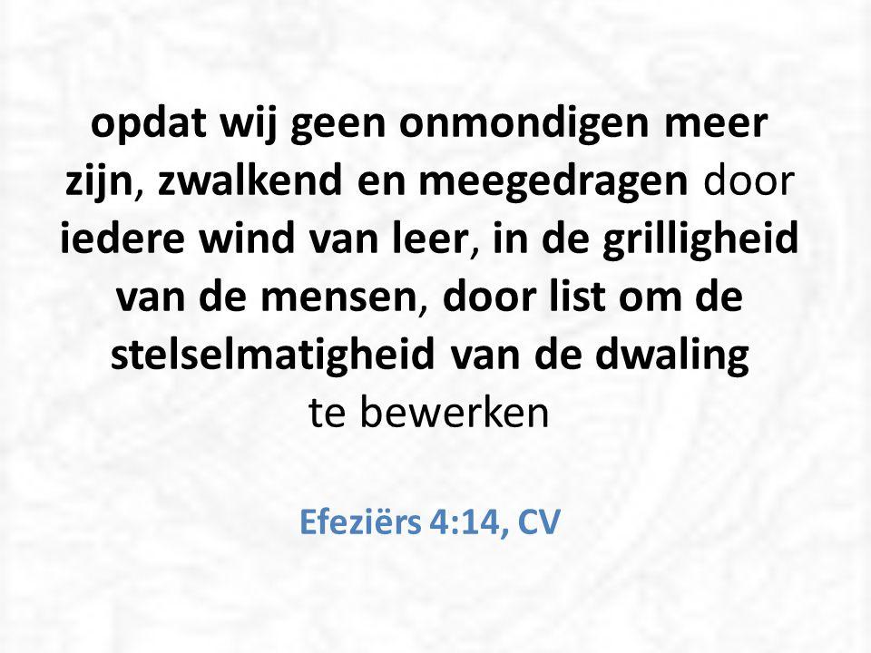 opdat wij geen onmondigen meer zijn, zwalkend en meegedragen door iedere wind van leer, in de grilligheid van de mensen, door list om de stelselmatigheid van de dwaling te bewerken Efeziërs 4:14, CV
