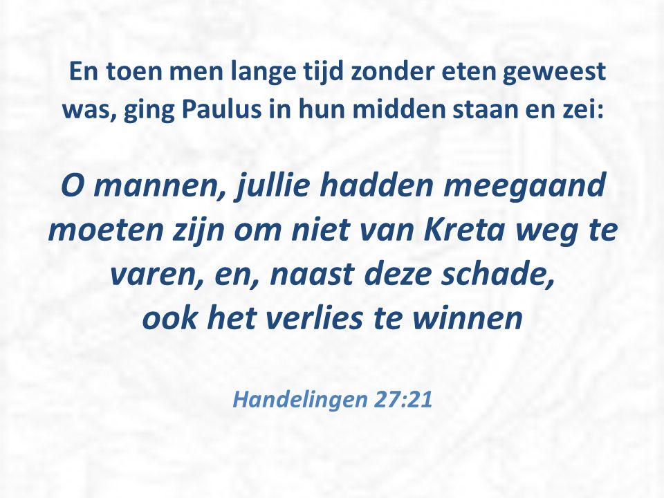 En toen men lange tijd zonder eten geweest was, ging Paulus in hun midden staan en zei: O mannen, jullie hadden meegaand moeten zijn om niet van Kreta weg te varen, en, naast deze schade, ook het verlies te winnen Handelingen 27:21