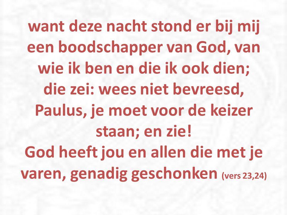 want deze nacht stond er bij mij een boodschapper van God, van wie ik ben en die ik ook dien; die zei: wees niet bevreesd, Paulus, je moet voor de keizer staan; en zie.